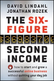 The Six-Figure Second Income - How To Start and Grow A Successful Online Business Without Quitting Your Day Job ebook by David Lindahl, Jonathan  Rozek