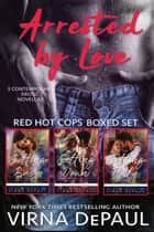 Arrested By Love - A Red Hot Cops Boxed Set ebook by