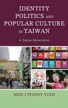 Identity Politics and Popular Culture in Taiwan - A Sajiao Generation ebook by Hsin-I Sydney Yueh