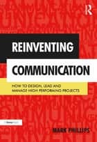 Reinventing Communication - How to Design, Lead and Manage High Performing Projects ebook by Mark Phillips