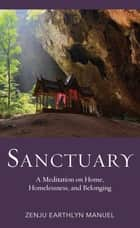 Sanctuary - A Meditation on Home, Homelessness, and Belonging ebook by Zenju Earthlyn Manuel