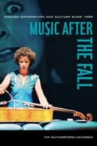 Music after the Fall - Modern Composition and Culture since 1989 ebook by Tim Rutherford-Johnson