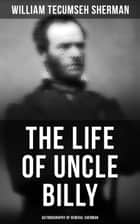 The Life of Uncle Billy: Autobiography of General Sherman - Early Life, Memories of Mexican & Civil War, Post-war Period; Including Official Army Documents and Military Maps ebook by William Tecumseh Sherman