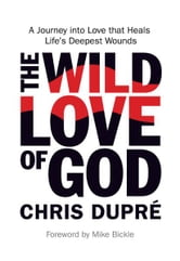 The Wild Love of God - A Journey into Love that Heals Life's Deepest Wounds ebook by Chris DuPré