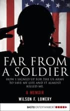 Far From a Soldier - How I Signed Up for the US Army to Save My Life and It Almost Killed Me. A Memoir ebook by Wilson F. Lowery