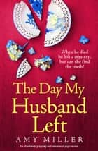 The Day My Husband Left - An absolutely gripping and emotional page-turner ebook by Amy Miller