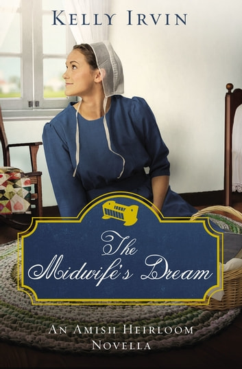The Midwife's Dream - An Amish Heirloom Novella eBook by Kelly Irvin