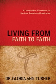 LIVING FROM FAITH TO FAITH - A Compilation of Sermons for Spiritual Growth and Inspiration ebook by Dr. Gloria Ann Turner