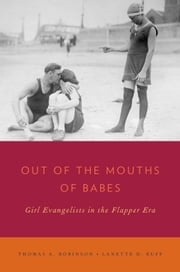Out of the Mouths of Babes: Girl Evangelists in the Flapper Era ebook by Thomas A. Robinson,Lanette D. Ruff