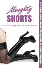 Naughty Shorts: Titillating Tales of Spanking, BDSM, Love and Lust ebook by Anna Sky