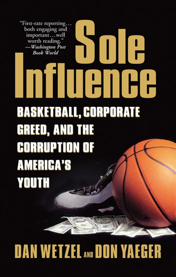 Sole Influence - Basketball, Corporate Greed, and the Corruption of America's Youth ebook by Dan Wetzel,Don Yaeger
