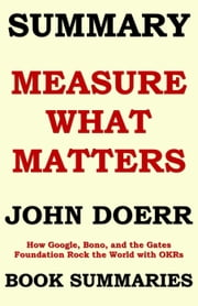 SUMMARY of Measure What Matters by John Doerr: How Google, Bono, and the Gates Foundation Rock the World with OKRs - Best Seller Book Sumaries, #5 ebook by Book Summaries