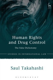 Human Rights and Drug Control - The False Dichotomy ebook by Dr Saul Takahashi