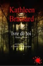 Ivre de toi eBook by Kathleen Brassard