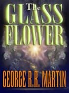 The Glass Flower ebook by George R. R. Martin