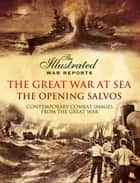The Great War at Sea - The Opening Salvos - Contemporary Combat Images from the Great War ebook by Bob Carruthers
