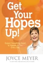 Get Your Hopes Up! - Expect Something Good to Happen to You Every Day ebook by Joyce Meyer