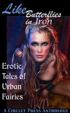Like Butterflies in Iron: Erotic Tales of Urban Fairies ebook by Circlet Press Editorial Team