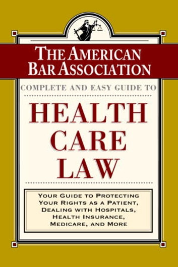 The ABA Complete and Easy Guide to Health Care Law - Your Guide to Protecting Your Rights as a Patient, Dealing with Hospitals,Health Insurance, Medicare, and More ebook by American Bar Association
