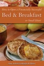 How to Open a Financially Successful Bed & Breakfast or Small Hotel ebook by Douglas Robert Brown