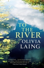 To The River: A Journey Beneath the Surface - A Journey Beneath the Surface ebook by Olivia Laing