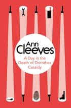 A Day in the Death of Dorothea Cassidy ebook by Ann Cleeves