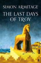 The Last Days of Troy ebook by Simon Armitage
