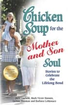 Chicken Soup for the Mother and Son Soul - Stories to Celebrate the Lifelong Bond eBook by Jack Canfield, Mark Victor Hansen