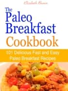 The Paleo Breakfast Cookbook : 101 Delicious Fast and Easy Paleo Breakfast Recipes eBook by Elizabeth Brown