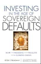 Investing in the Age of Sovereign Defaults - How to Preserve your Wealth in the Coming Crisis ebook by Peter T. Treadway, Michael C. S.  Wong