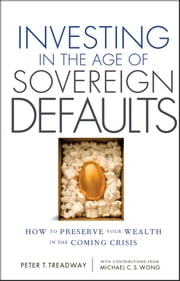 Investing in the Age of Sovereign Defaults - How to Preserve your Wealth in the Coming Crisis ebook by Peter T. Treadway,Michael C. S.  Wong