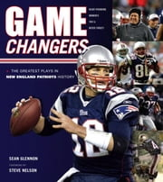 Game Changers: New England Patriots: The Greatest Plays in New England Patriots History ebook by Glennon, Sean