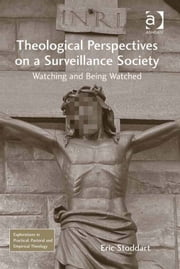 Theological Perspectives on a Surveillance Society - Watching and Being Watched ebook by Dr Eric Stoddart,Revd Jeff Astley,Revd Canon Leslie J Francis,Very Revd Prof Martyn Percy,Dr Nicola Slee
