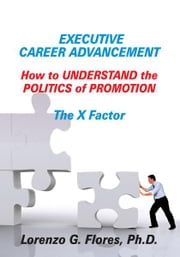 Executive Career Advancement - How to Understand the Politics of Promotion The X Factor ebook by Lorenzo G. Flores, Ph.D.