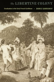 The Libertine Colony - Creolization in the Early French Caribbean ebook by Doris L Garraway