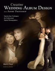 Creative Wedding Album Design with Adobe Photoshop: Step-By-Step Techniques for Professional Digital Photographers ebook by Chen, Mark