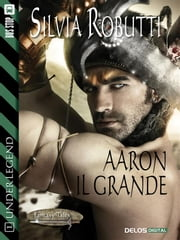 Aaron il grande - Under Legend 1 ebook by Silvia Robutti