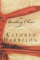 The Binding Chair; or, A Visit from the Foot Emancipation Society - A Novel ebook by Kathryn Harrison