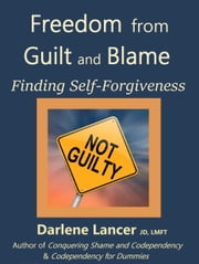 Freedom from Guilt and Blame: Finding Self-Forgiveness ebook by Darlene Lancer JD LMFT