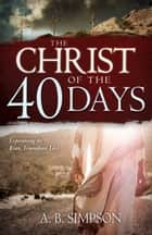The Christ of the 40 Days - Experiencing the Risen, Triumphant Lord ebook by A. B. Simpson