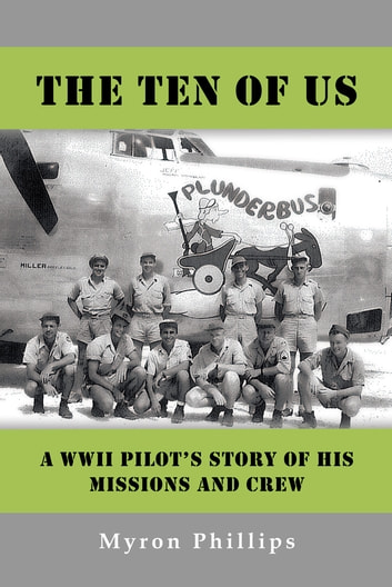 The Ten Of Us - A WWII Pilot's Story Of His Missions and Crew ebook by Myron Phillips