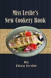 Miss Leslie's New Cookery Book ebook by Eliza Leslie