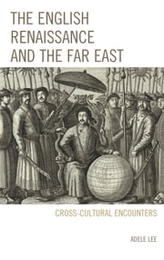The English Renaissance and the Far East - Cross-Cultural Encounters ebook by Adele Lee