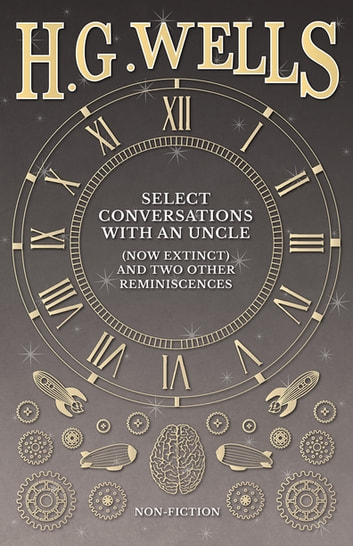 Select Conversations with an Uncle (Now Extinct) and Two Other Reminiscences eBook by H. G. Wells