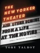 The New Yorker Theater and Other Scenes from a Life at the Movies ebook by Toby Talbot, Martin Scorsese