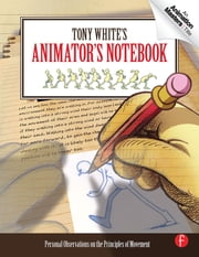 Tony White's Animator's Notebook - Personal Observations on the Principles of Movement ebook by Tony White