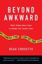 Beyond Awkward - When Talking About Jesus Is Outside Your Comfort Zone ebook by Beau Crosetto, Dave Ferguson