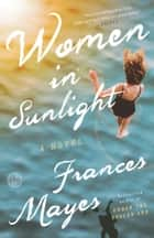 Women in Sunlight - A Novel ebook by Frances Mayes