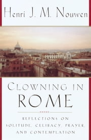 Clowning in Rome - Reflections on Solitude, Celibacy, Prayer, and Contemplation ebook by Henri Nouwen
