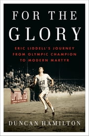 For the Glory - Eric Liddell's Journey from Olympic Champion to Modern Martyr ebook by Duncan Hamilton
